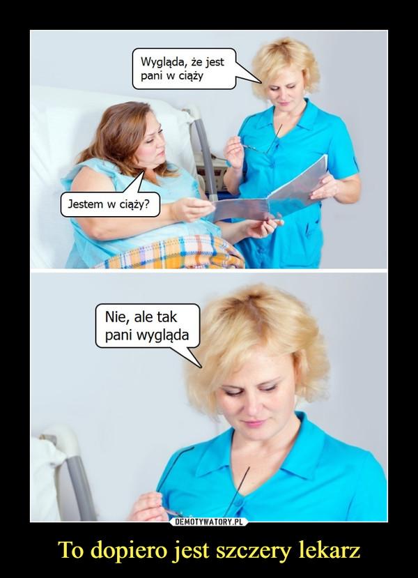 To dopiero jest szczery lekarz –  wygląda, że jest pani w ciążyjestem w ciąży?nie, ale tak pani wygląda