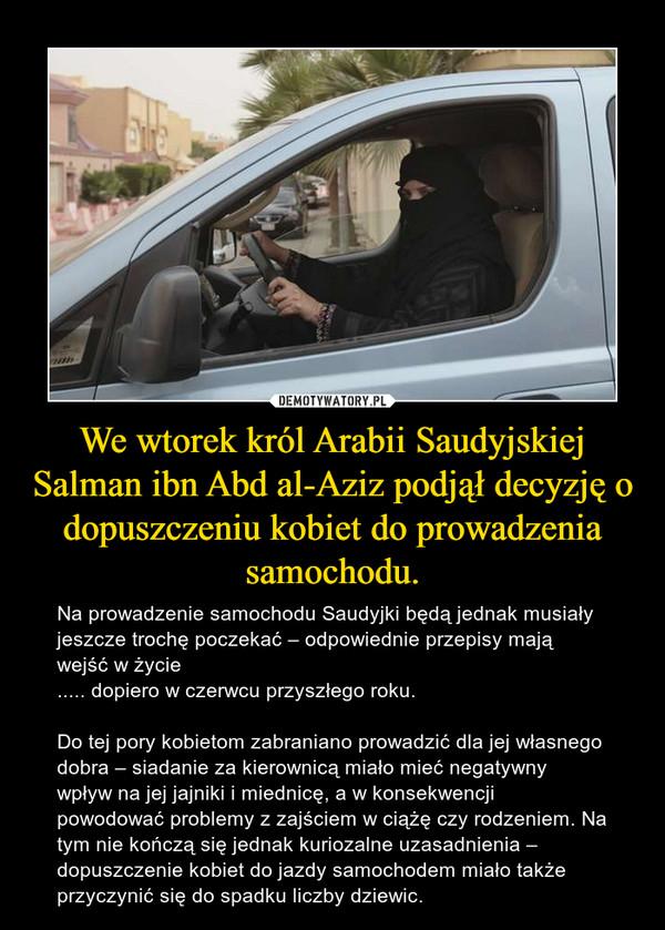 We wtorek król Arabii Saudyjskiej Salman ibn Abd al-Aziz podjął decyzję o dopuszczeniu kobiet do prowadzenia samochodu. – Na prowadzenie samochodu Saudyjki będą jednak musiały jeszcze trochę poczekać – odpowiednie przepisy mają wejść w życie..... dopiero w czerwcu przyszłego roku. Do tej pory kobietom zabraniano prowadzić dla jej własnego dobra – siadanie za kierownicą miało mieć negatywny wpływ na jej jajniki i miednicę, a w konsekwencji powodować problemy z zajściem w ciążę czy rodzeniem. Na tym nie kończą się jednak kuriozalne uzasadnienia – dopuszczenie kobiet do jazdy samochodem miało także przyczynić się do spadku liczby dziewic.