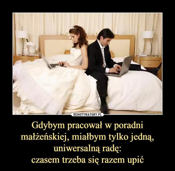 Gdybym pracował w poradni małżeńskiej, miałbym tylko jedną, uniwersalną radę:czasem trzeba się razem upić –