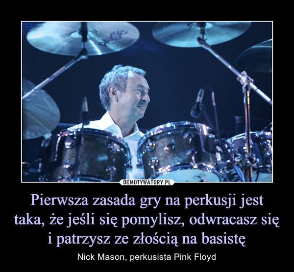 Pierwsza zasada gry na perkusji jest taka, że jeśli się pomylisz, odwracasz się i patrzysz ze złością na basistę – Nick Mason, perkusista Pink Floyd