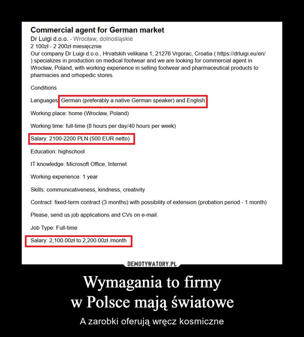 Wymagania to firmyw Polsce mają światowe – A zarobki oferują wręcz kosmiczne Commercial agent for German market Dr Luigi d.o.o. - Wrocław, dolnośląskie 2 100zł -2 200zł miesięcznie Our company Dr Luigi d.o.o., Hrvatskih velikana 1, 21276 Vrgorac, Croatia (https://drluigi.eu/en/ ) specializes in production on medical footwear and we are looking for commercial agent in Wroclaw, Poland, with working experience in selling footwear and pharmaceutical products to pharmacies and orhopedic stores. Conditions Languages German (preferably a native German speaker) and English Working place: home (Wroclaw, Poland) Working time: full-time (8 hours per day/40 hours per week) Salary: 2100-2200 PLN (500 EUR netto) Education: highschool IT knowledge: Microsoft Office, Internet Working experience: 1 year Skills: communicativeness, kindness, creativity Contract: fixed-term contract (3 months) with possibility of extension (probation period 1 month) Please, send us job applications and CVs on e-mail. Job Type: Full-time Salary: 2,100.00zł to 2,20000zł Imonth DEMOTYWATORY.PL Wymagania to firmy w Polsce mają światowe A zarobki oferują wręcz kosmiczne