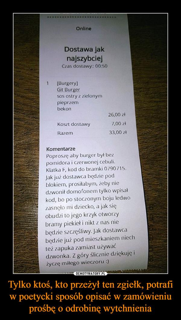 Tylko ktoś, kto przeżył ten zgiełk, potrafi w poetycki sposób opisać w zamówieniu prośbę o odrobinę wytchnienia –  OnlineDostawa jaknajszybciejCzas dostawy: 00:501 BurgeryGit Burgersos ostry z zielonympieprzembekon26,00 zł7.00 zł33,00 złKoszt dostawyRazemKomentarzePoproszę aby burger był bezpomidora i czerwonej cebuliKlatka F, kod do bramki 0790715Jak już dostawca będzie podblokiem, prositabym, żeby niedzwonił domofonem tylko wpisałkod, bo po stoczonym boju ledwozasnęło mi dziecko, a jak sięobudzi to jego krzyk otworzybramy piekiet i nikt z nas niebędzie szczęśliwy. Jak dostawcabędzie już pod mieszkaniem niechteż zapuka zamiast używaćdzwonka. Z góry ślicznie dziękuję iżyczę miłego wieczoru :)