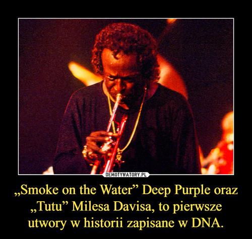 """""""Smoke on the Water"""" Deep Purple oraz """"Tutu"""" Milesa Davisa, to pierwsze utwory w historii zapisane w DNA."""