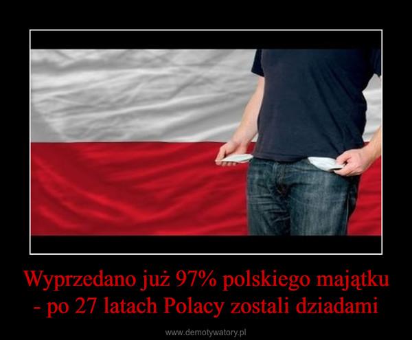 Wyprzedano już 97% polskiego majątku - po 27 latach Polacy zostali dziadami –