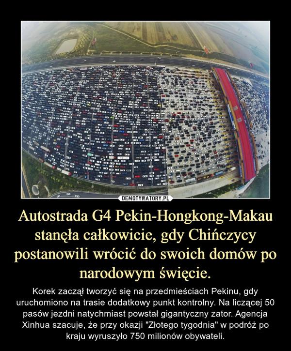 """Autostrada G4 Pekin-Hongkong-Makau stanęła całkowicie, gdy Chińczycy postanowili wrócić do swoich domów po narodowym święcie. – Korek zaczął tworzyć się na przedmieściach Pekinu, gdy uruchomiono na trasie dodatkowy punkt kontrolny. Na liczącej 50 pasów jezdni natychmiast powstał gigantyczny zator. Agencja Xinhua szacuje, że przy okazji """"Złotego tygodnia"""" w podróż po kraju wyruszyło 750 milionów obywateli."""