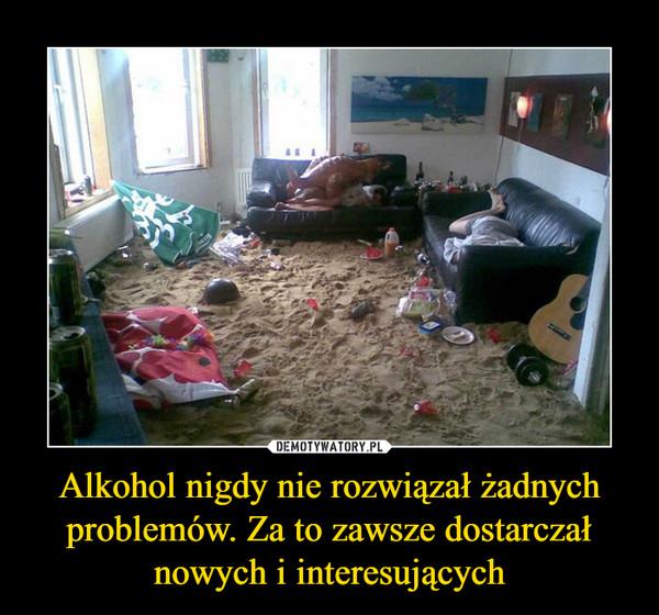 Alkohol nigdy nie rozwiązał żadnych problemów. Za to zawsze dostarczał nowych i interesujących –