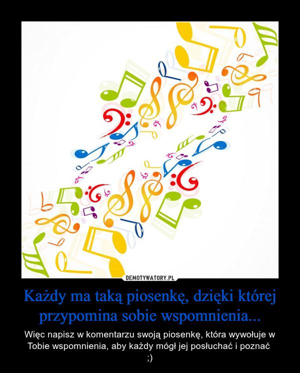 Każdy ma taką piosenkę, dzięki której przypomina sobie wspomnienia... – Więc napisz w komentarzu swoją piosenkę, która wywołuje w Tobie wspomnienia, aby każdy mógł jej posłuchać i poznać ;)