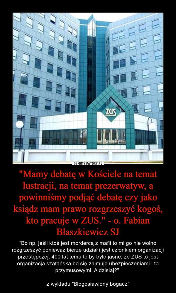 """""""Mamy debatę w Kościele na temat lustracji, na temat prezerwatyw, a powinniśmy podjąć debatę czy jako ksiądz mam prawo rozgrzeszyć kogoś, kto pracuje w ZUS."""" - o. Fabian Błaszkiewicz SJ – """"Bo np. jeśli ktoś jest mordercą z mafii to mi go nie wolno rozgrzeszyć ponieważ bierze udział i jest członkiem organizacji przestępczej. 400 lat temu to by było jasne, że ZUS to jest organizacja szatańska bo się zajmuje ubezpieczeniami i to przymusowymi. A dzisiaj?"""" z wykładu """"Błogosławiony bogacz"""""""