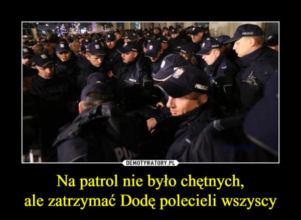 Na patrol nie było chętnych,ale zatrzymać Dodę polecieli wszyscy –