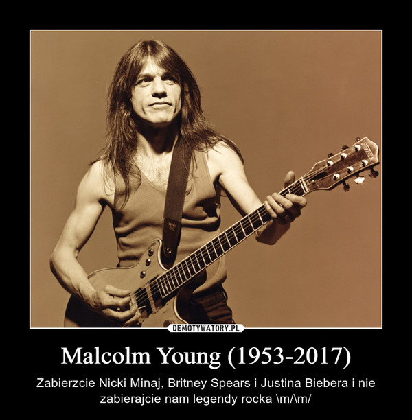 Malcolm Young (1953-2017) – Zabierzcie Nicki Minaj, Britney Spears i Justina Biebera i nie zabierajcie nam legendy rocka \m/\m/