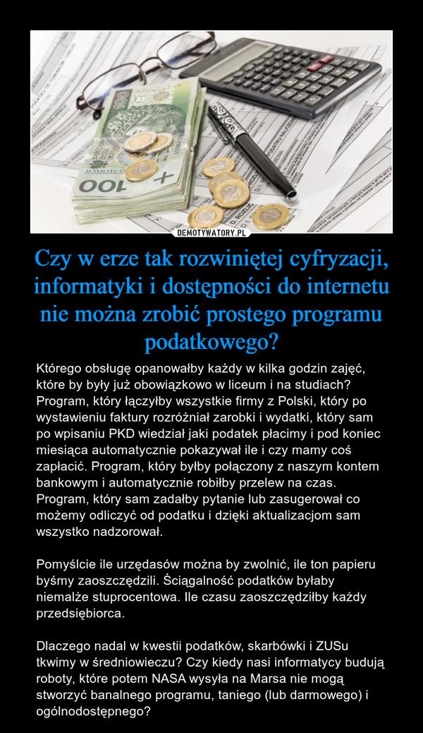 Czy w erze tak rozwiniętej cyfryzacji, informatyki i dostępności do internetu nie można zrobić prostego programu podatkowego? – Którego obsługę opanowałby każdy w kilka godzin zajęć, które by były już obowiązkowo w liceum i na studiach? Program, który łączyłby wszystkie firmy z Polski, który po wystawieniu faktury rozróżniał zarobki i wydatki, który sam po wpisaniu PKD wiedział jaki podatek płacimy i pod koniec miesiąca automatycznie pokazywał ile i czy mamy coś zapłacić. Program, który byłby połączony z naszym kontem bankowym i automatycznie robiłby przelew na czas. Program, który sam zadałby pytanie lub zasugerował co możemy odliczyć od podatku i dzięki aktualizacjom sam wszystko nadzorował.Pomyślcie ile urzędasów można by zwolnić, ile ton papieru byśmy zaoszczędzili. Ściągalność podatków byłaby niemalże stuprocentowa. Ile czasu zaoszczędziłby każdy przedsiębiorca.Dlaczego nadal w kwestii podatków, skarbówki i ZUSu tkwimy w średniowieczu? Czy kiedy nasi informatycy budują roboty, które potem NASA wysyła na Marsa nie mogą stworzyć banalnego programu, taniego (lub darmowego) i ogólnodostępnego?