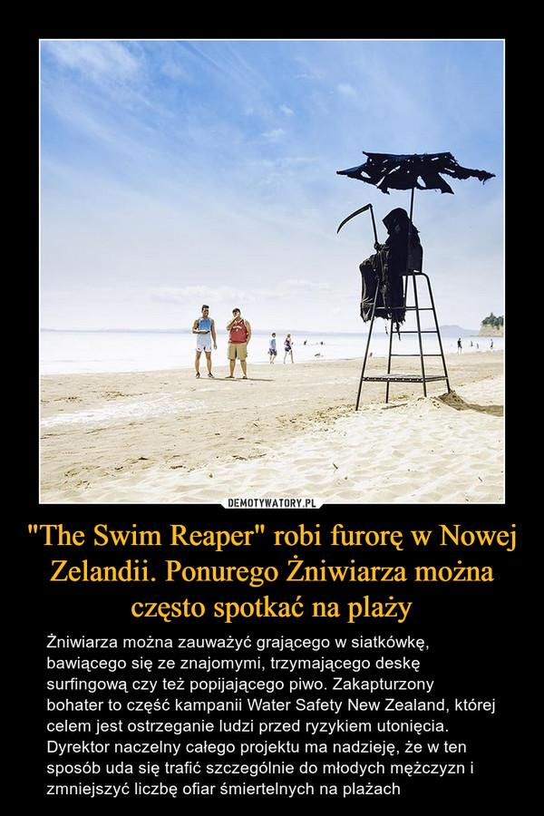 """""""The Swim Reaper"""" robi furorę w Nowej Zelandii. Ponurego Żniwiarza można często spotkać na plaży – Żniwiarza można zauważyć grającego w siatkówkę, bawiącego się ze znajomymi, trzymającego deskę surfingową czy też popijającego piwo. Zakapturzony bohater to część kampanii Water Safety New Zealand, której celem jest ostrzeganie ludzi przed ryzykiem utonięcia. Dyrektor naczelny całego projektu ma nadzieję, że w ten sposób uda się trafić szczególnie do młodych mężczyzn i zmniejszyć liczbę ofiar śmiertelnych na plażach"""
