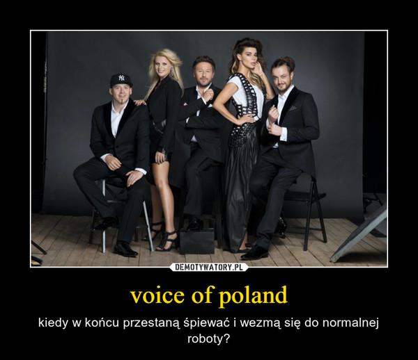 voice of poland – kiedy w końcu przestaną śpiewać i wezmą się do normalnej roboty?