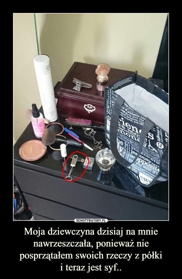 Moja dziewczyna dzisiaj na mnie nawrzeszczała, ponieważ nie posprzątałem swoich rzeczy z półkii teraz jest syf.. –