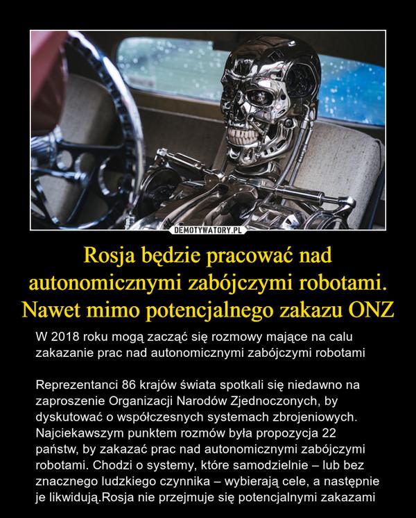 Rosja będzie pracować nad autonomicznymi zabójczymi robotami. Nawet mimo potencjalnego zakazu ONZ – W 2018 roku mogą zacząć się rozmowy mające na calu zakazanie prac nad autonomicznymi zabójczymi robotamiReprezentanci 86 krajów świata spotkali się niedawno na zaproszenie Organizacji Narodów Zjednoczonych, by dyskutować o współczesnych systemach zbrojeniowych. Najciekawszym punktem rozmów była propozycja 22 państw, by zakazać prac nad autonomicznymi zabójczymi robotami. Chodzi o systemy, które samodzielnie – lub bez znacznego ludzkiego czynnika – wybierają cele, a następnie je likwidują.Rosja nie przejmuje się potencjalnymi zakazami
