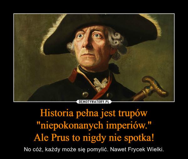"""Historia pełna jest trupów """"niepokonanych imperiów.""""Ale Prus to nigdy nie spotka! – No cóż, każdy może się pomylić. Nawet Frycek Wielki."""