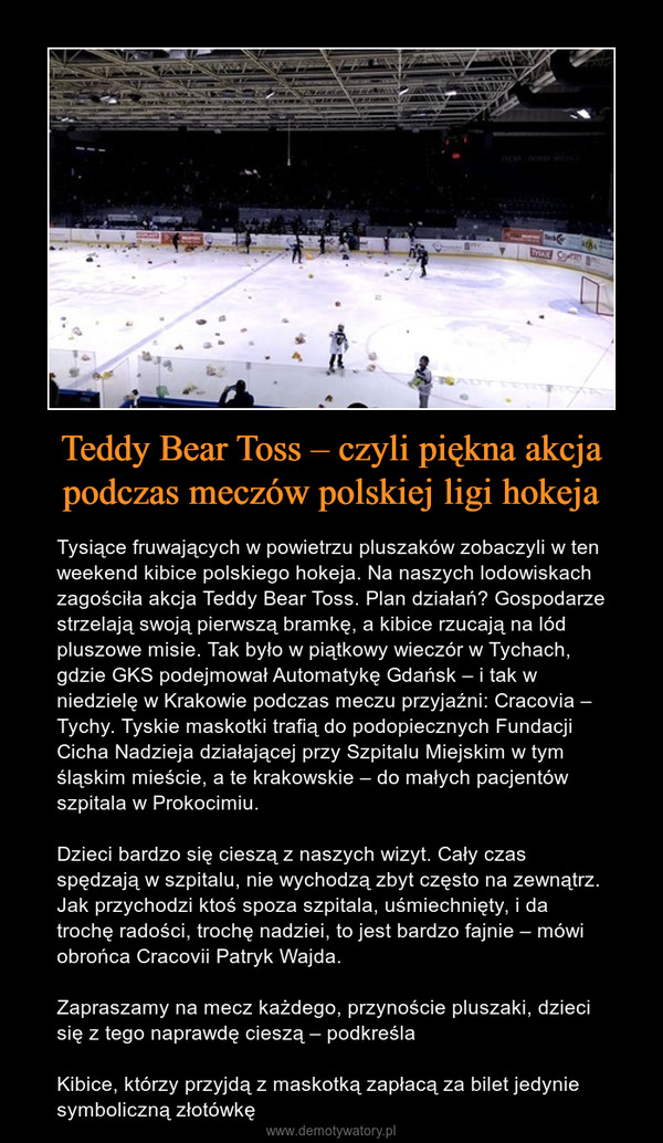 Teddy Bear Toss – czyli piękna akcja podczas meczów polskiej ligi hokeja – Tysiące fruwających w powietrzu pluszaków zobaczyli w ten weekend kibice polskiego hokeja. Na naszych lodowiskach zagościła akcja Teddy Bear Toss. Plan działań? Gospodarze strzelają swoją pierwszą bramkę, a kibice rzucają na lód pluszowe misie. Tak było w piątkowy wieczór w Tychach, gdzie GKS podejmował Automatykę Gdańsk – i tak w niedzielę w Krakowie podczas meczu przyjaźni: Cracovia – Tychy. Tyskie maskotki trafią do podopiecznych Fundacji Cicha Nadzieja działającej przy Szpitalu Miejskim w tym śląskim mieście, a te krakowskie – do małych pacjentów szpitala w Prokocimiu.Dzieci bardzo się cieszą z naszych wizyt. Cały czas spędzają w szpitalu, nie wychodzą zbyt często na zewnątrz. Jak przychodzi ktoś spoza szpitala, uśmiechnięty, i da trochę radości, trochę nadziei, to jest bardzo fajnie – mówi obrońca Cracovii Patryk Wajda.Zapraszamy na mecz każdego, przynoście pluszaki, dzieci się z tego naprawdę cieszą – podkreślaKibice, którzy przyjdą z maskotką zapłacą za bilet jedynie symboliczną złotówkę