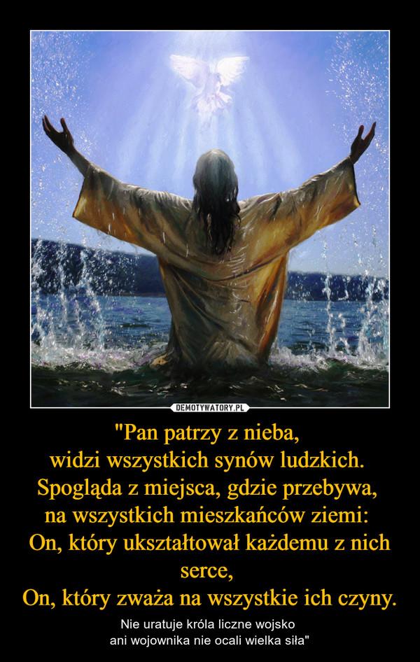 """""""Pan patrzy z nieba, widzi wszystkich synów ludzkich. Spogląda z miejsca, gdzie przebywa, na wszystkich mieszkańców ziemi: On, który ukształtował każdemu z nich serce, On, który zważa na wszystkie ich czyny. – Nie uratuje króla liczne wojsko ani wojownika nie ocali wielka siła"""""""