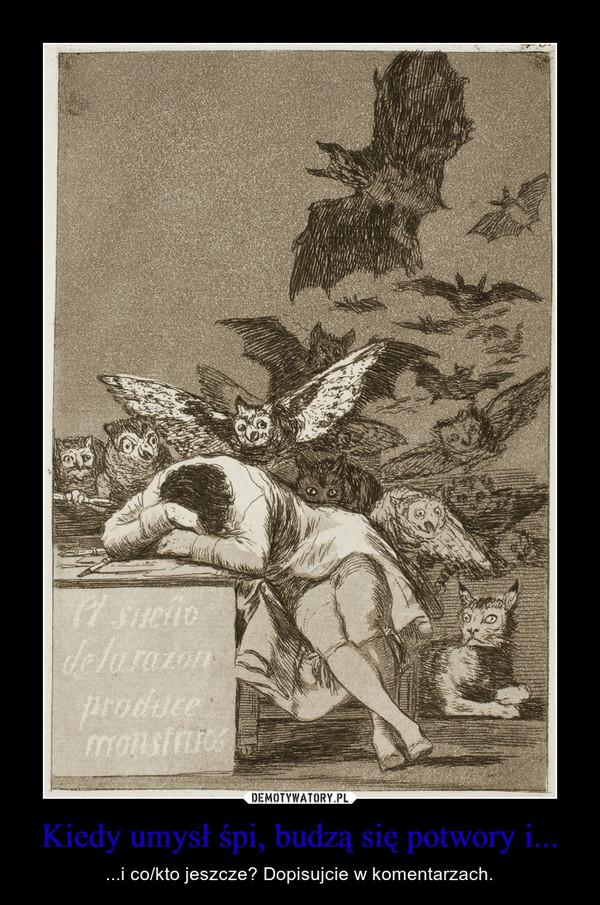 Kiedy umysł śpi, budzą się potwory i... – ...i co/kto jeszcze? Dopisujcie w komentarzach.