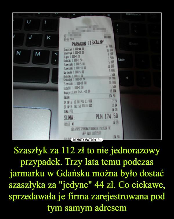 """Szaszłyk za 112 zł to nie jednorazowy przypadek. Trzy lata temu podczas jarmarku w Gdańsku można było dostać szaszłyka za """"jedyne"""" 44 zł. Co ciekawe, sprzedawała je firma zarejestrowana pod tym samym adresem –  Paragon fiskalny"""