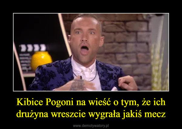 Kibice Pogoni na wieść o tym, że ich drużyna wreszcie wygrała jakiś mecz –