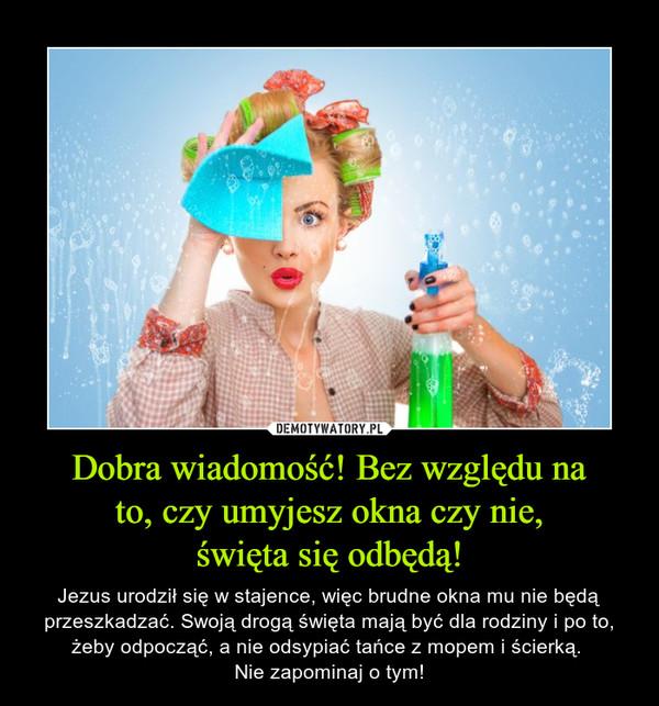 Dobra wiadomość! Bez względu na to, czy umyjesz okna czy nie, święta się odbędą! – Jezus urodził się w stajence, więc brudne okna mu nie będą przeszkadzać. Swoją drogą święta mają być dla rodziny i po to, żeby odpocząć, a nie odsypiać tańce z mopem i ścierką. Nie zapominaj o tym!