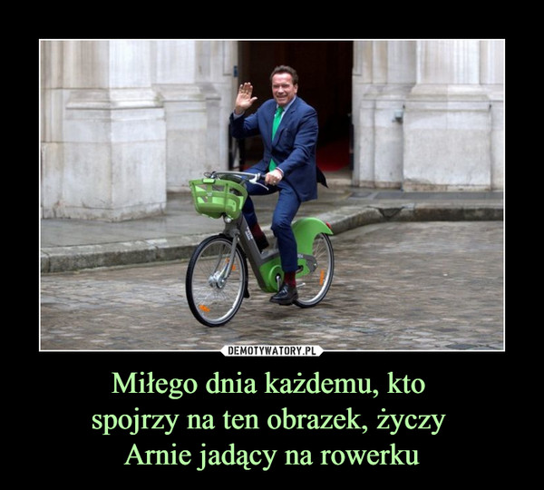 Miłego dnia każdemu, kto spojrzy na ten obrazek, życzy Arnie jadący na rowerku –