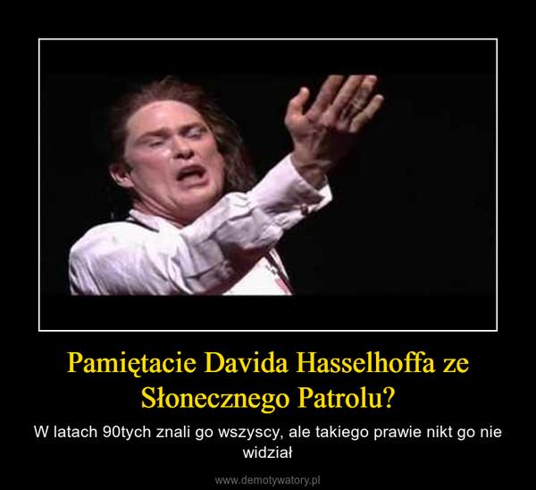 Pamiętacie Davida Hasselhoffa ze Słonecznego Patrolu? – W latach 90tych znali go wszyscy, ale takiego prawie nikt go nie widział