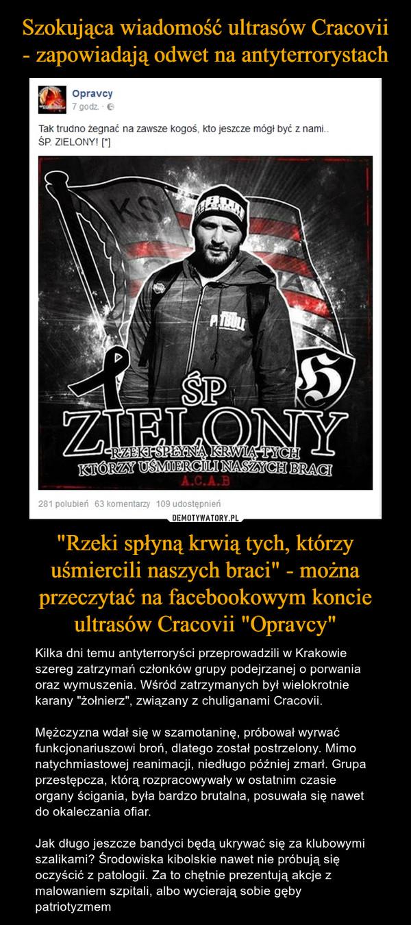 """""""Rzeki spłyną krwią tych, którzy uśmiercili naszych braci"""" - można przeczytać na facebookowym koncie ultrasów Cracovii """"Opravcy"""" – Kilka dni temu antyterroryści przeprowadzili w Krakowie szereg zatrzymań członków grupy podejrzanej o porwania oraz wymuszenia. Wśród zatrzymanych był wielokrotnie karany """"żołnierz"""", związany z chuliganami Cracovii. Mężczyzna wdał się w szamotaninę, próbował wyrwać funkcjonariuszowi broń, dlatego został postrzelony. Mimo natychmiastowej reanimacji, niedługo później zmarł. Grupa przestępcza, którą rozpracowywały w ostatnim czasie organy ścigania, była bardzo brutalna, posuwała się nawet do okaleczania ofiar.Jak długo jeszcze bandyci będą ukrywać się za klubowymi szalikami? Środowiska kibolskie nawet nie próbują się oczyścić z patologii. Za to chętnie prezentują akcje z malowaniem szpitali, albo wycierają sobie gęby patriotyzmem OpravcyTak trudno żegnać kogoś, kto jeszcze mógł być z nami ŚP. ZIELONYRzeki spłyną krwią tych, którzy uśmiercili naszych braci"""