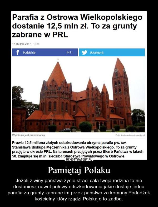 Pamiętaj Polaku – Jeżeli z winy państwa życie straci cała twoja rodzina to nie dostaniesz nawet połowy odszkodowania jakie dostaje jedna parafia za grunty zabrane im przez państwo za komuny.Podnóżek kościelny który rządzi Polską o to zadba.