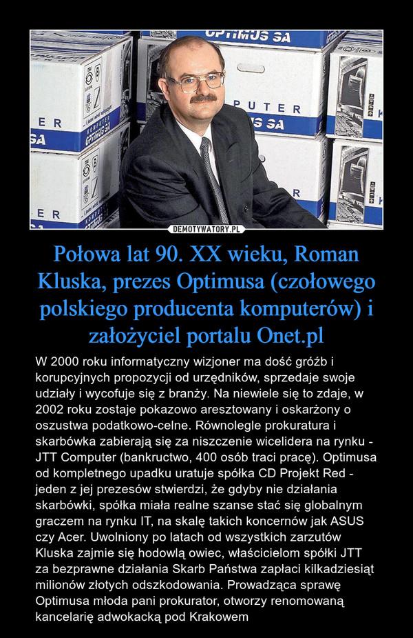Połowa lat 90. XX wieku, Roman Kluska, prezes Optimusa (czołowego polskiego producenta komputerów) i założyciel portalu Onet.pl – W 2000 roku informatyczny wizjoner ma dość gróźb i korupcyjnych propozycji od urzędników, sprzedaje swoje udziały i wycofuje się z branży. Na niewiele się to zdaje, w 2002 roku zostaje pokazowo aresztowany i oskarżony o oszustwa podatkowo-celne. Równolegle prokuratura i skarbówka zabierają się za niszczenie wicelidera na rynku - JTT Computer (bankructwo, 400 osób traci pracę). Optimusa od kompletnego upadku uratuje spółka CD Projekt Red - jeden z jej prezesów stwierdzi, że gdyby nie działania skarbówki, spółka miała realne szanse stać się globalnym graczem na rynku IT, na skalę takich koncernów jak ASUS czy Acer. Uwolniony po latach od wszystkich zarzutów Kluska zajmie się hodowlą owiec, właścicielom spółki JTT za bezprawne działania Skarb Państwa zapłaci kilkadziesiąt milionów złotych odszkodowania. Prowadząca sprawę Optimusa młoda pani prokurator, otworzy renomowaną kancelarię adwokacką pod Krakowem