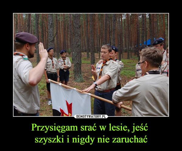 Przysięgam srać w lesie, jeść szyszki i nigdy nie zaruchać –