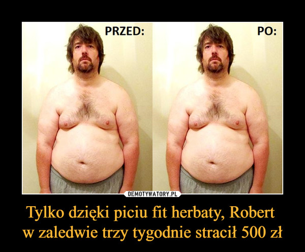 Tylko dzięki piciu fit herbaty, Robert  w zaledwie trzy tygodnie stracił 500 zł
