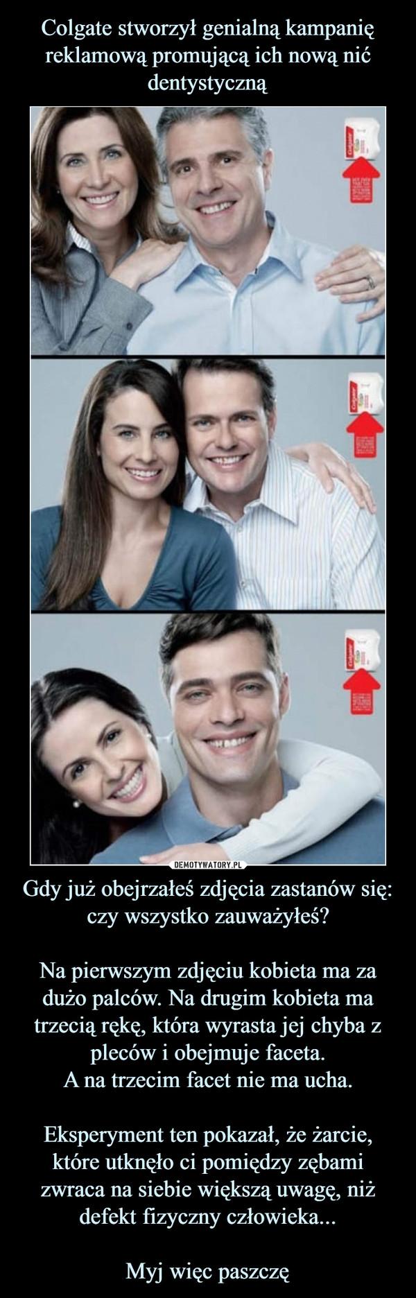 Gdy już obejrzałeś zdjęcia zastanów się: czy wszystko zauważyłeś?Na pierwszym zdjęciu kobieta ma za dużo palców. Na drugim kobieta ma trzecią rękę, która wyrasta jej chyba z pleców i obejmuje faceta.A na trzecim facet nie ma ucha.Eksperyment ten pokazał, że żarcie, które utknęło ci pomiędzy zębami zwraca na siebie większą uwagę, niż defekt fizyczny człowieka...Myj więc paszczę –
