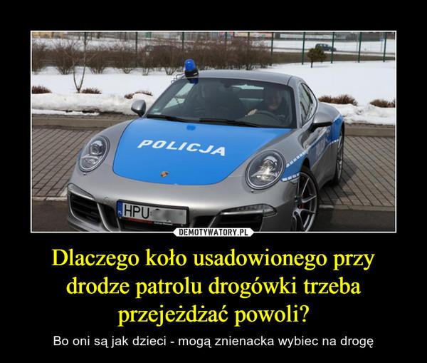 Dlaczego koło usadowionego przy drodze patrolu drogówki trzeba przejeżdżać powoli? – Bo oni są jak dzieci - mogą znienacka wybiec na drogę