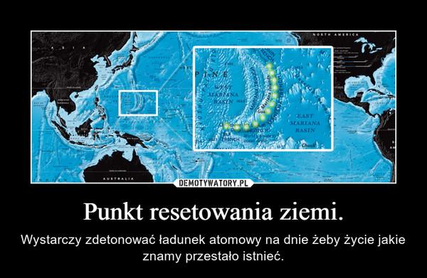 Punkt resetowania ziemi. – Wystarczy zdetonować ładunek atomowy na dnie żeby życie jakie znamy przestało istnieć.