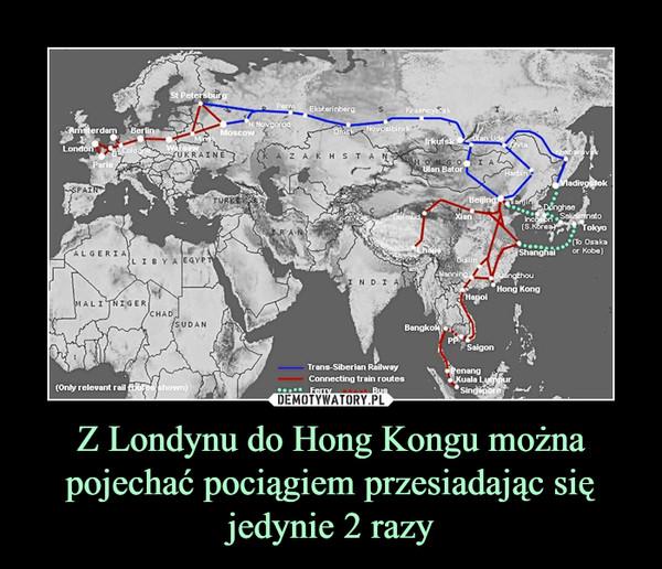 Z Londynu do Hong Kongu można pojechać pociągiem przesiadając się jedynie 2 razy –
