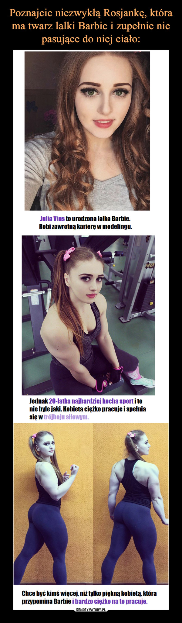 –  Julia Vins to urodzona lalka Barbie. Robi zawrotną karierę w modelingu. Jednak 20-latka najbardziej kocha sport i to nie byle jaki. Kobieta ciężko pracuje i spełnia się w modelinguChce być kimś więcej, niż tylko piękną kobietą, która przypomina Barbie i bardzo ciężko na to pracuje.