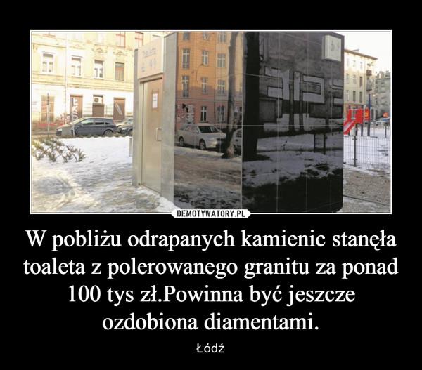 W pobliżu odrapanych kamienic stanęła toaleta z polerowanego granitu za ponad 100 tys zł.Powinna być jeszcze ozdobiona diamentami. – Łódź