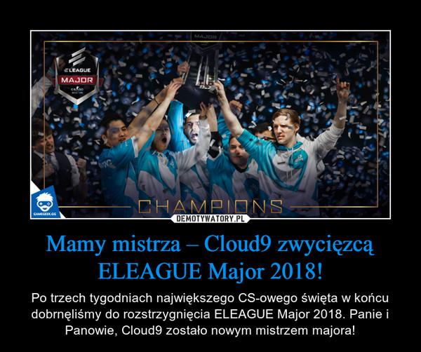 Mamy mistrza – Cloud9 zwycięzcą ELEAGUE Major 2018! – Po trzech tygodniach największego CS-owego święta w końcu dobrnęliśmy do rozstrzygnięcia ELEAGUE Major 2018. Panie i Panowie, Cloud9 zostało nowym mistrzem majora!