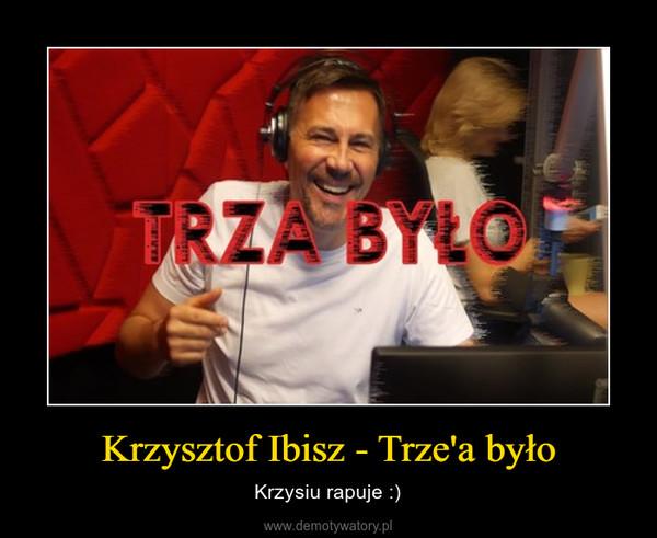 Krzysztof Ibisz - Trze'a było – Krzysiu rapuje :)