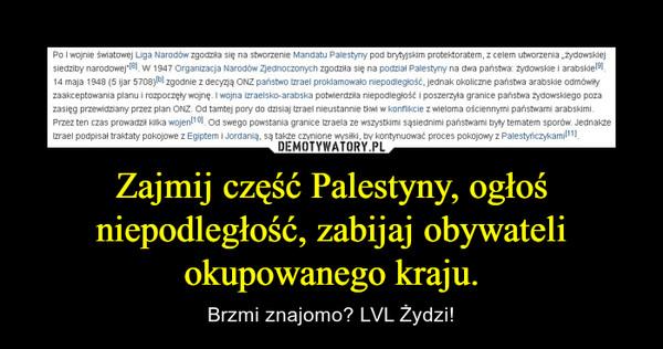 Zajmij część Palestyny, ogłoś niepodległość, zabijaj obywateli okupowanego kraju. – Brzmi znajomo? LVL Żydzi!