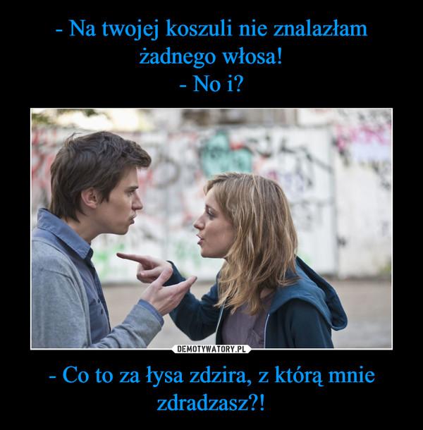 - Co to za łysa zdzira, z którą mnie zdradzasz?! –