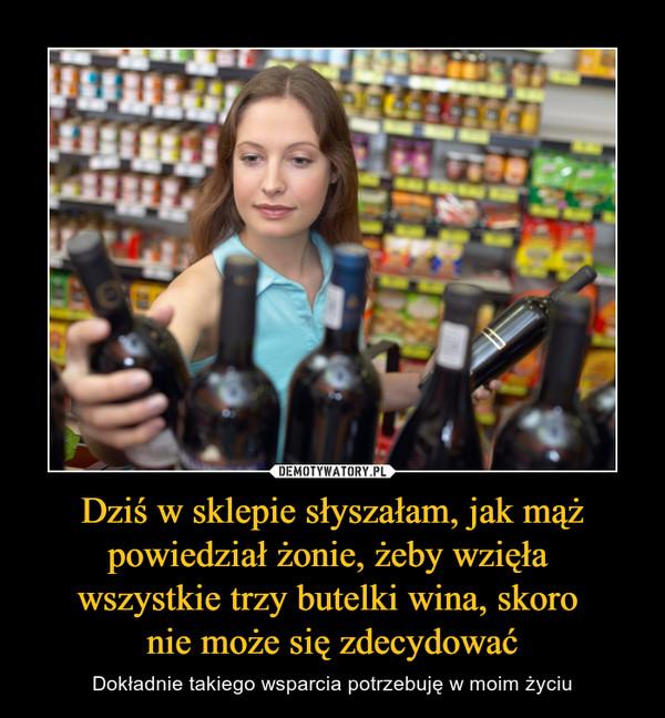 Dziś w sklepie słyszałam, jak mąż powiedział żonie, żeby wzięła wszystkie trzy butelki wina, skoro nie może się zdecydować – Dokładnie takiego wsparcia potrzebuję w moim życiu