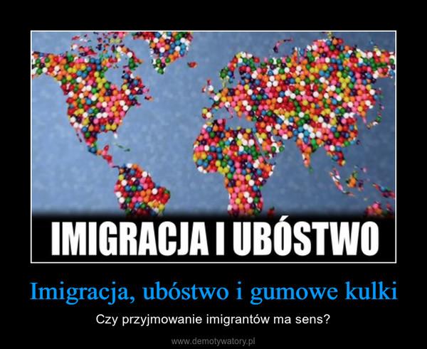 Imigracja, ubóstwo i gumowe kulki – Czy przyjmowanie imigrantów ma sens?