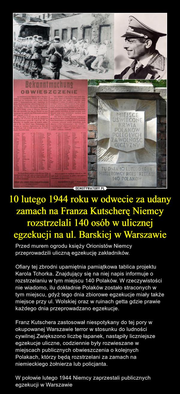 10 lutego 1944 roku w odwecie za udany zamach na Franza Kutscherę Niemcy rozstrzelali 140 osób w ulicznej egzekucji na ul. Barskiej w Warszawie – Przed murem ogrodu księży Orionistów Niemcy przeprowadzili uliczną egzekucję zakładników. Ofiary tej zbrodni upamiętnia pamiątkowa tablica projektu Karola Tchorka. Znajdujący się na niej napis informuje o rozstrzelaniu w tym miejscu 140 Polaków. W rzeczywistości nie wiadomo, ilu dokładnie Polaków zostało straconych w tym miejscu, gdyż tego dnia zbiorowe egzekucje miały także miejsce przy ul. Wolskiej oraz w ruinach getta gdzie prawie każdego dnia przeprowadzano egzekucje.Franz Kutschera zastosował niespotykany do tej pory w okupowanej Warszawie terror w stosunku do ludności cywilnej.Zwiększono liczbę łapanek, nastąpiły liczniejsze egzekucje uliczne, codziennie były rozwieszane w miejscach publicznych obwieszczenia o kolejnych Polakach, którzy będą rozstrzelani za zamach na niemieckiego żołnierza lub policjanta.W połowie lutego 1944 Niemcy zaprzestali publicznych egzekucji w Warszawie