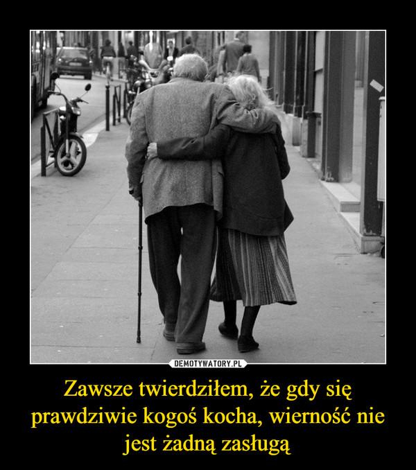 Zawsze twierdziłem, że gdy się prawdziwie kogoś kocha, wierność nie jest żadną zasługą –