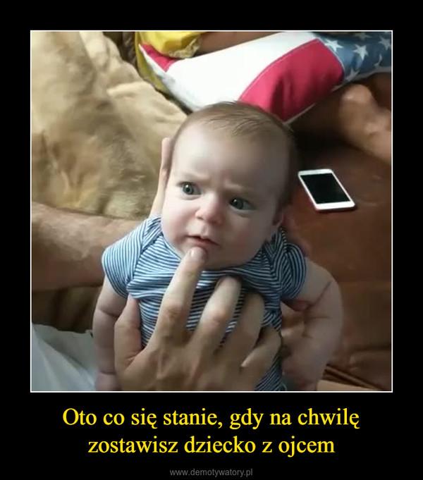 Oto co się stanie, gdy na chwilę zostawisz dziecko z ojcem –