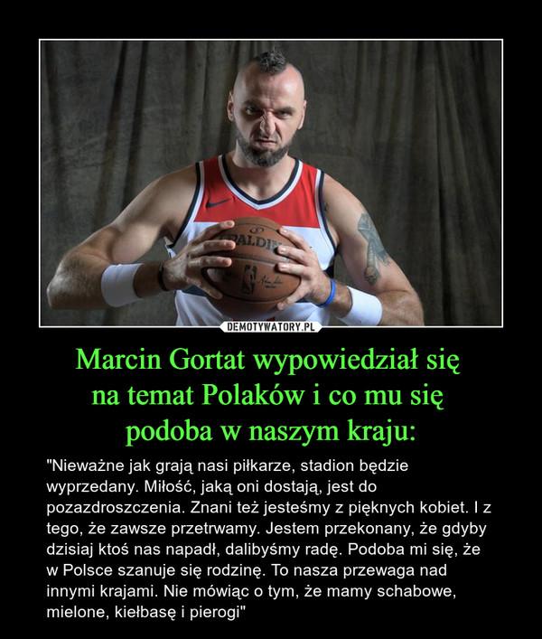 """Marcin Gortat wypowiedział się na temat Polaków i co mu się podoba w naszym kraju: – """"Nieważne jak grają nasi piłkarze, stadion będzie wyprzedany. Miłość, jaką oni dostają, jest do pozazdroszczenia. Znani też jesteśmy z pięknych kobiet. I z tego, że zawsze przetrwamy. Jestem przekonany, że gdyby dzisiaj ktoś nas napadł, dalibyśmy radę. Podoba mi się, że w Polsce szanuje się rodzinę. To nasza przewaga nad innymi krajami. Nie mówiąc o tym, że mamy schabowe, mielone, kiełbasę i pierogi"""""""