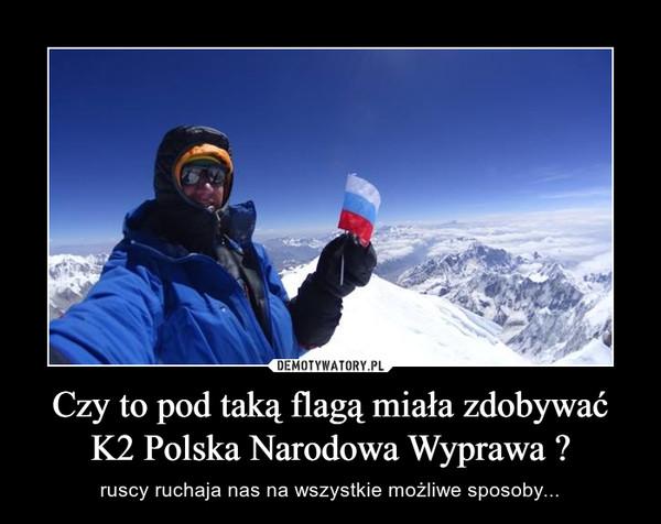 Czy to pod taką flagą miała zdobywać K2 Polska Narodowa Wyprawa ? – ruscy ruchaja nas na wszystkie możliwe sposoby...